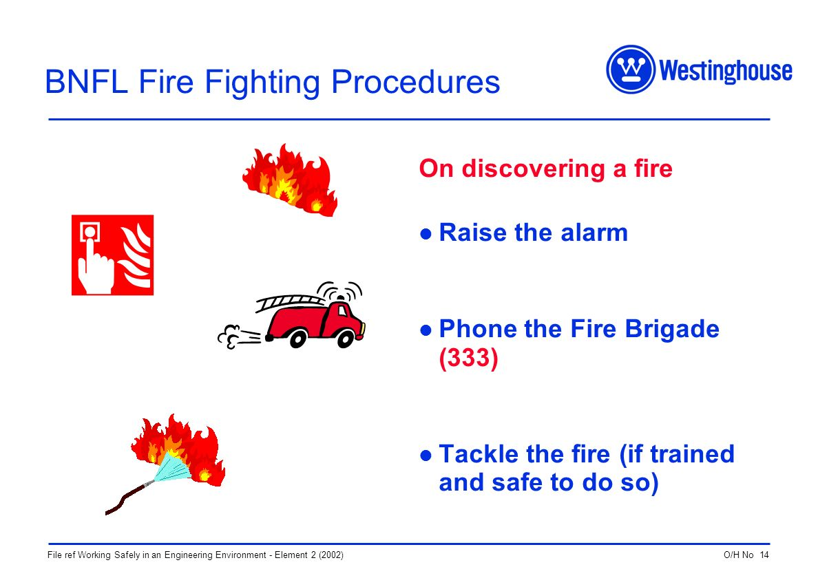 O/H No 14File ref Working Safely in an Engineering Environment - Element 2 (2002) BNFL Fire Fighting Procedures On discovering a fire Raise the alarm Phone the Fire Brigade (333) Tackle the fire (if trained and safe to do so)