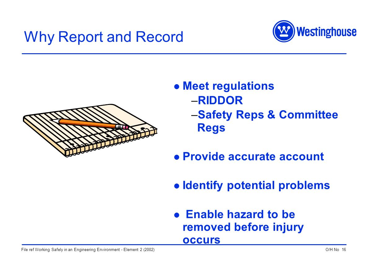 O/H No 16File ref Working Safely in an Engineering Environment - Element 2 (2002) Why Report and Record Meet regulations –RIDDOR –Safety Reps & Committee Regs Provide accurate account Identify potential problems Enable hazard to be removed before injury occurs