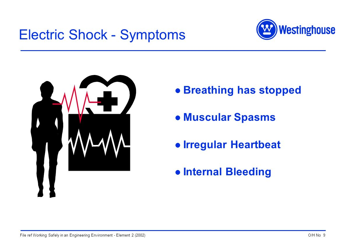 O/H No 9File ref Working Safely in an Engineering Environment - Element 2 (2002) Electric Shock - Symptoms Breathing has stopped Muscular Spasms Irregular Heartbeat Internal Bleeding