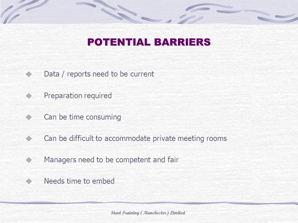 Start Training (Manchester) Limited POTENTIAL BARRIERS Data / reports need to be current Preparation required Can be time consuming Can be difficult to accommodate private meeting rooms Managers need to be competent and fair Needs time to embed