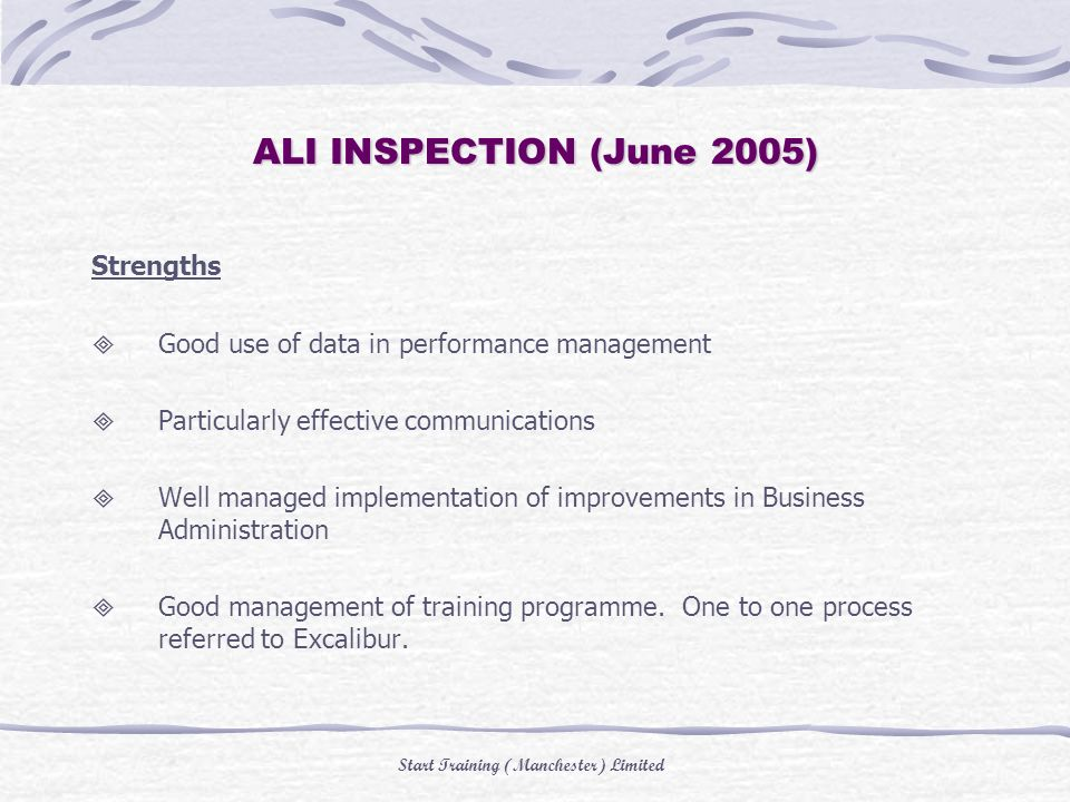 Start Training (Manchester) Limited ALI INSPECTION (June 2005) Strengths Good use of data in performance management Particularly effective communications Well managed implementation of improvements in Business Administration Good management of training programme.