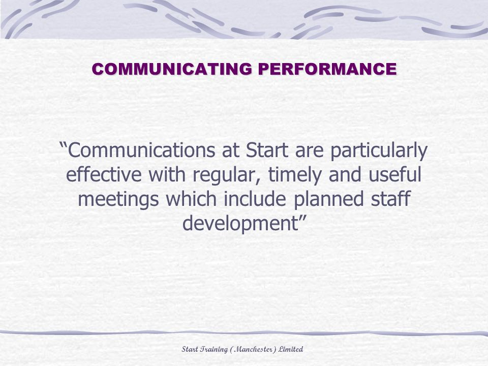 Start Training (Manchester) Limited COMMUNICATING PERFORMANCE Communications at Start are particularly effective with regular, timely and useful meetings which include planned staff development