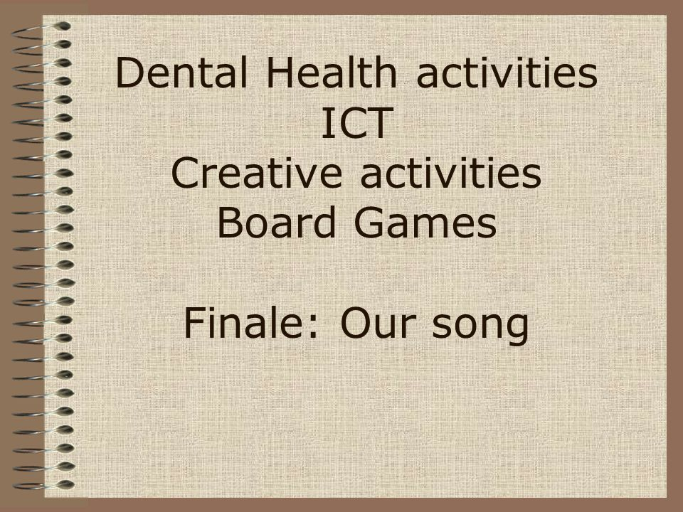 Dental Health activities ICT Creative activities Board Games Finale: Our song