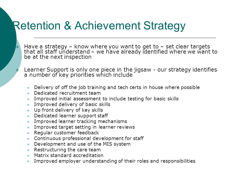 Retention & Achievement Strategy Have a strategy – know where you want to get to – set clear targets that all staff understand – we have already identified where we want to be at the next inspection Learner Support is only one piece in the jigsaw - our strategy identifies a number of key priorities which include Delivery of off the job training and tech certs in house where possible Dedicated recruitment team Improved initial assessment to include testing for basic skills Improved delivery of basic skills Up front delivery of key skills Dedicated learner support staff Improved learner tracking mechanisms Improved target setting in learner reviews Regular customer feedback Continuous professional development for staff Development and use of the MIS system Restructuring the care team Matrix standard accreditation Improved employer understanding of their roles and responsibilities