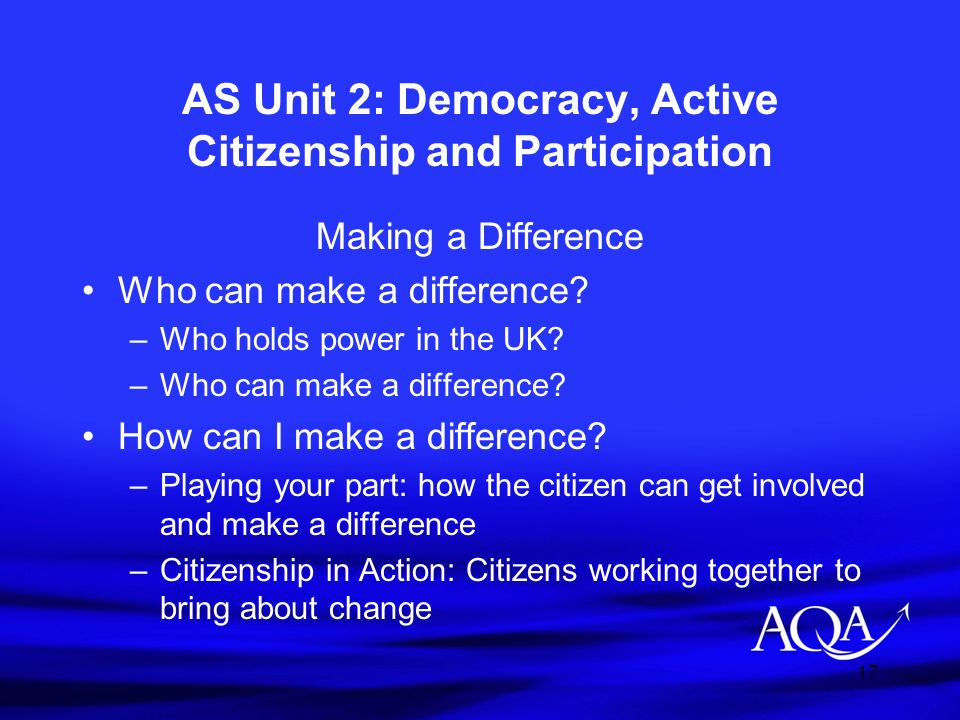 17 AS Unit 2: Democracy, Active Citizenship and Participation Making a Difference Who can make a difference? –Who holds power in the UK? –Who can make