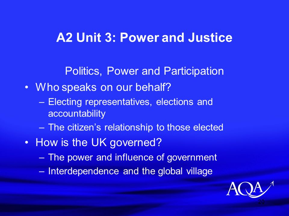 20 A2 Unit 3: Power and Justice Politics, Power and Participation Who speaks on our behalf? –Electing representatives, elections and accountability –T