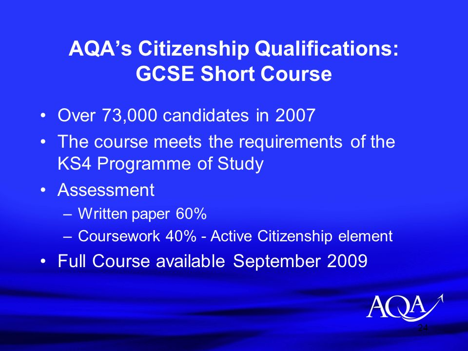 24 AQAs Citizenship Qualifications: GCSE Short Course Over 73,000 candidates in 2007 The course meets the requirements of the KS4 Programme of Study A
