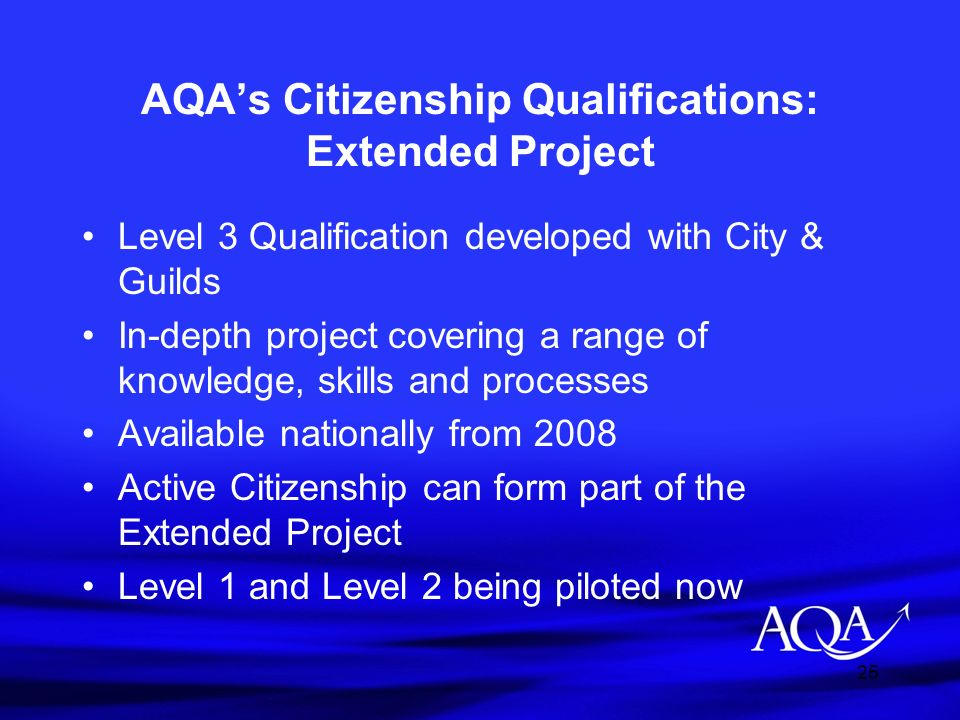 25 AQAs Citizenship Qualifications: Extended Project Level 3 Qualification developed with City & Guilds In-depth project covering a range of knowledge