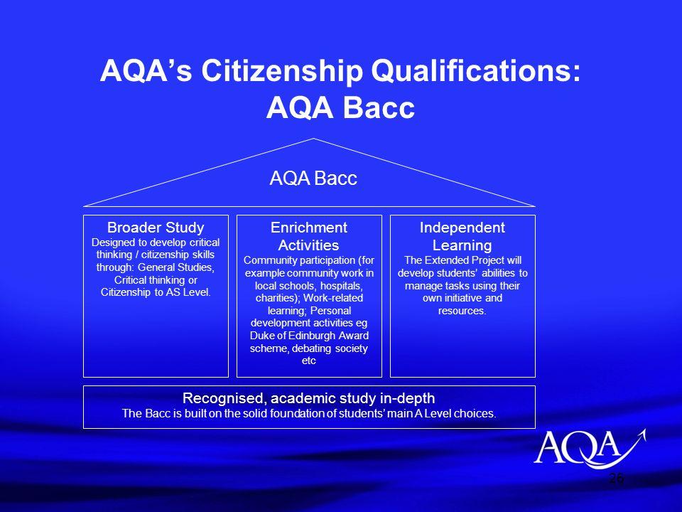 26 AQAs Citizenship Qualifications: AQA Bacc Broader Study Designed to develop critical thinking / citizenship skills through: General Studies, Critic