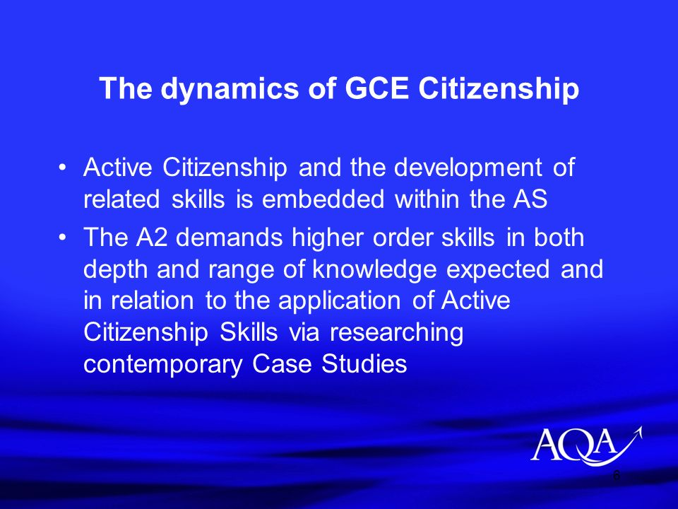 6 The dynamics of GCE Citizenship Active Citizenship and the development of related skills is embedded within the AS The A2 demands higher order skill