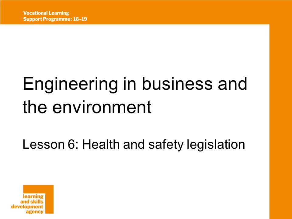 Engineering in business and the environment Lesson 6: Health and safety legislation