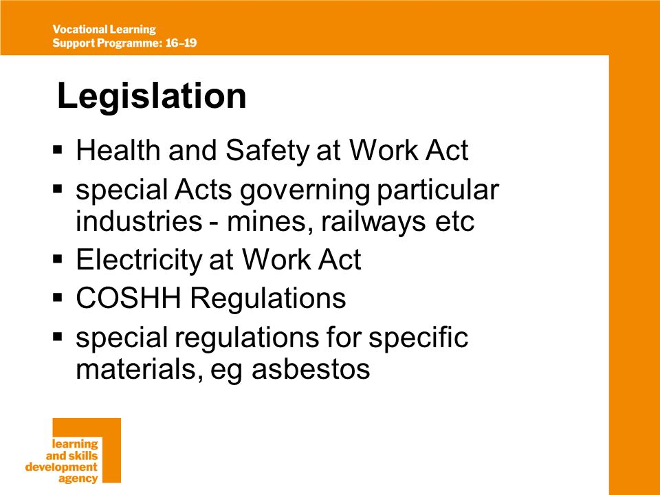 Legislation Health and Safety at Work Act special Acts governing particular industries - mines, railways etc Electricity at Work Act COSHH Regulations special regulations for specific materials, eg asbestos