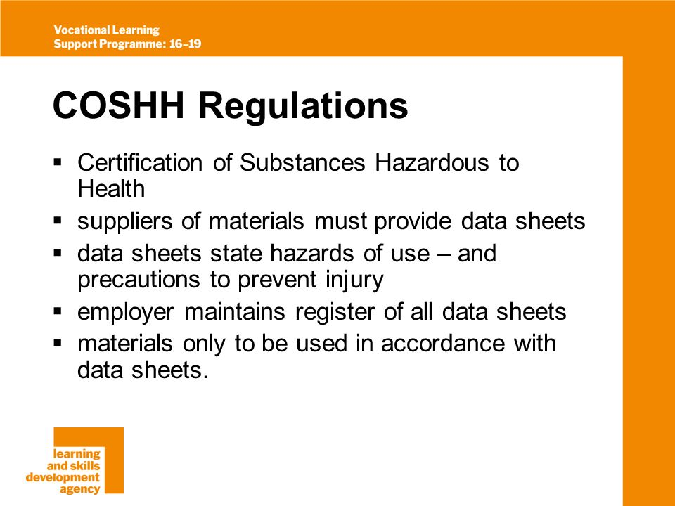 COSHH Regulations Certification of Substances Hazardous to Health suppliers of materials must provide data sheets data sheets state hazards of use – and precautions to prevent injury employer maintains register of all data sheets materials only to be used in accordance with data sheets.