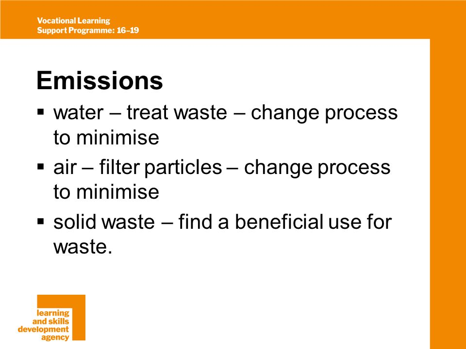 Emissions water – treat waste – change process to minimise air – filter particles – change process to minimise solid waste – find a beneficial use for waste.