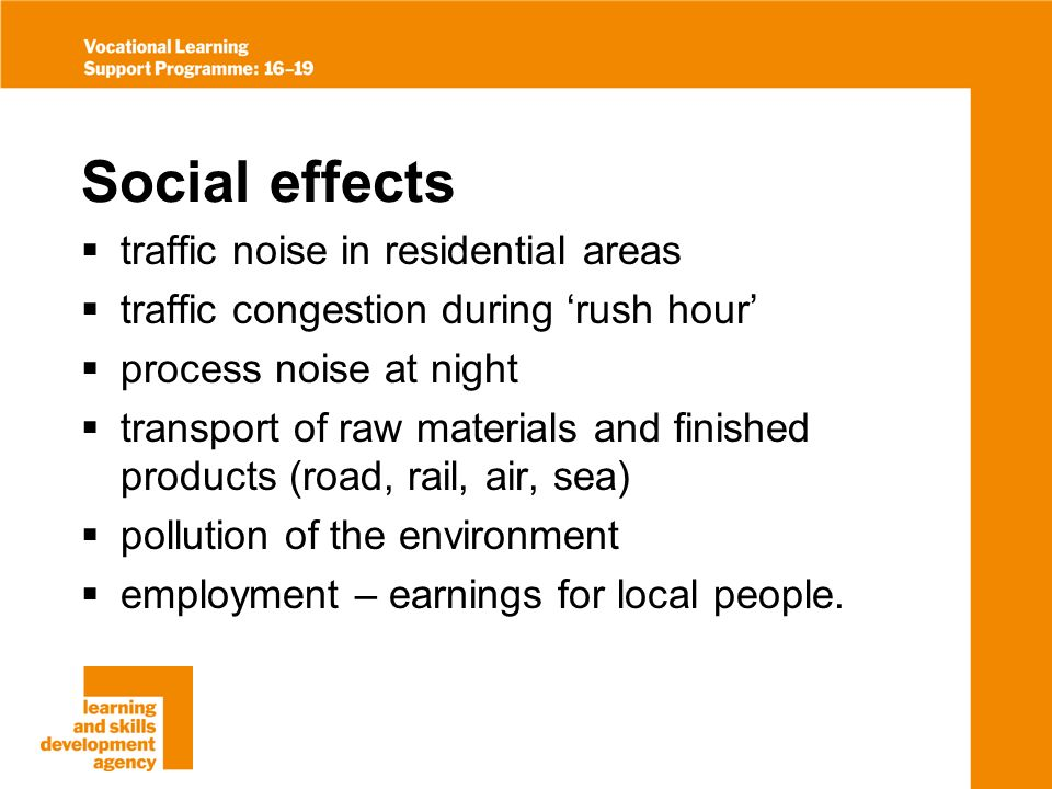Social effects traffic noise in residential areas traffic congestion during rush hour process noise at night transport of raw materials and finished products (road, rail, air, sea) pollution of the environment employment – earnings for local people.