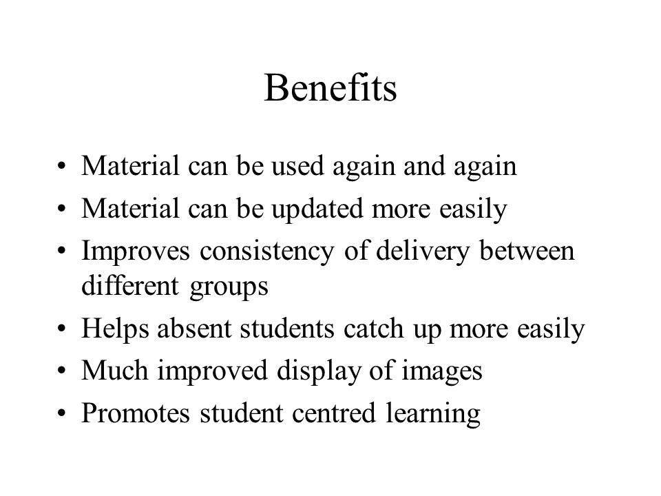 Benefits Material can be used again and again Material can be updated more easily Improves consistency of delivery between different groups Helps absent students catch up more easily Much improved display of images Promotes student centred learning