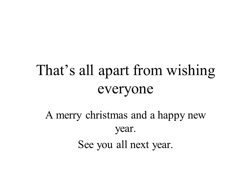 Thats all apart from wishing everyone A merry christmas and a happy new year.