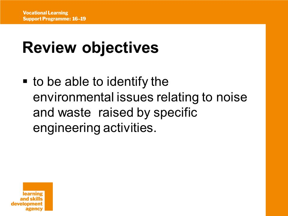 Review objectives to be able to identify the environmental issues relating to noise and waste raised by specific engineering activities.