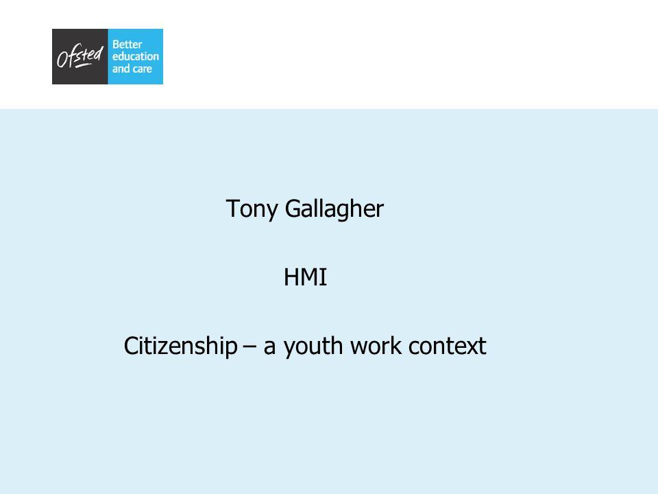 Tony Gallagher HMI Citizenship – a youth work context