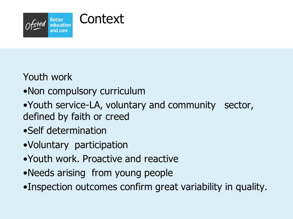 Context Youth work Non compulsory curriculum Youth service-LA, voluntary and community sector, defined by faith or creed Self determination Voluntary participation Youth work.