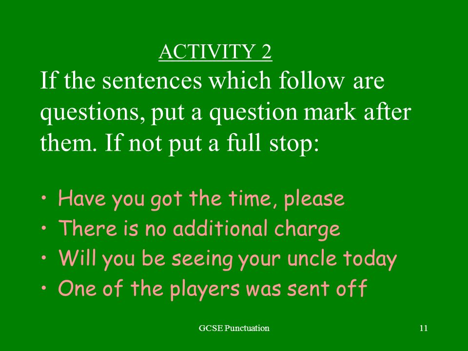 GCSE Punctuation11 ACTIVITY 2 If the sentences which follow are questions, put a question mark after them. If not put a full stop: Have you got the ti
