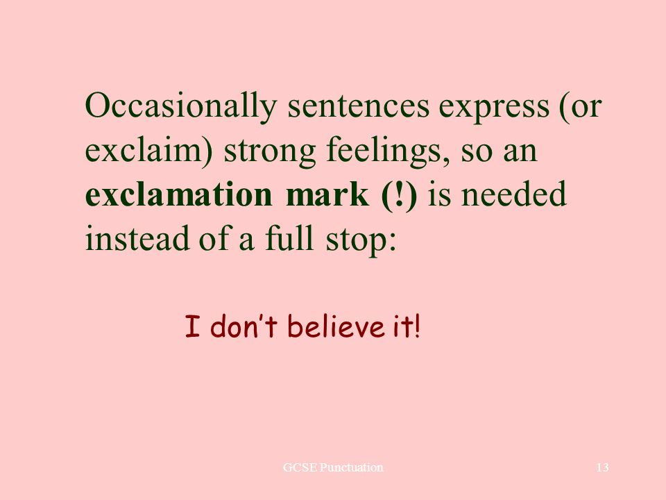 GCSE Punctuation13 Occasionally sentences express (or exclaim) strong feelings, so an exclamation mark (!) is needed instead of a full stop: I dont believe it!