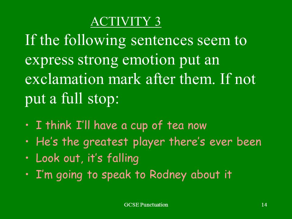 GCSE Punctuation14 ACTIVITY 3 If the following sentences seem to express strong emotion put an exclamation mark after them. If not put a full stop: I
