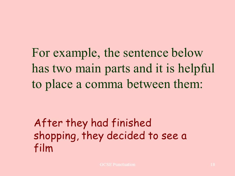 GCSE Punctuation18 For example, the sentence below has two main parts and it is helpful to place a comma between them: After they had finished shopping, they decided to see a film