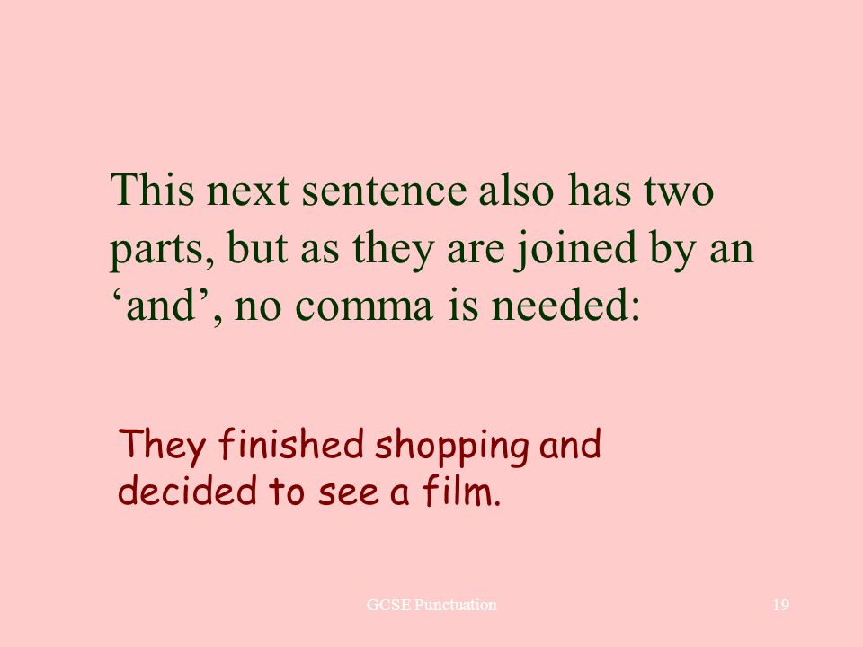 GCSE Punctuation19 This next sentence also has two parts, but as they are joined by an and, no comma is needed: They finished shopping and decided to see a film.