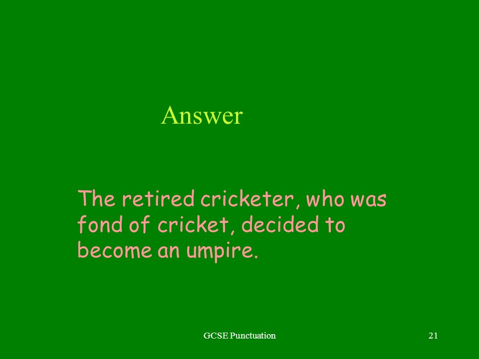 GCSE Punctuation21 Answer The retired cricketer, who was fond of cricket, decided to become an umpire.