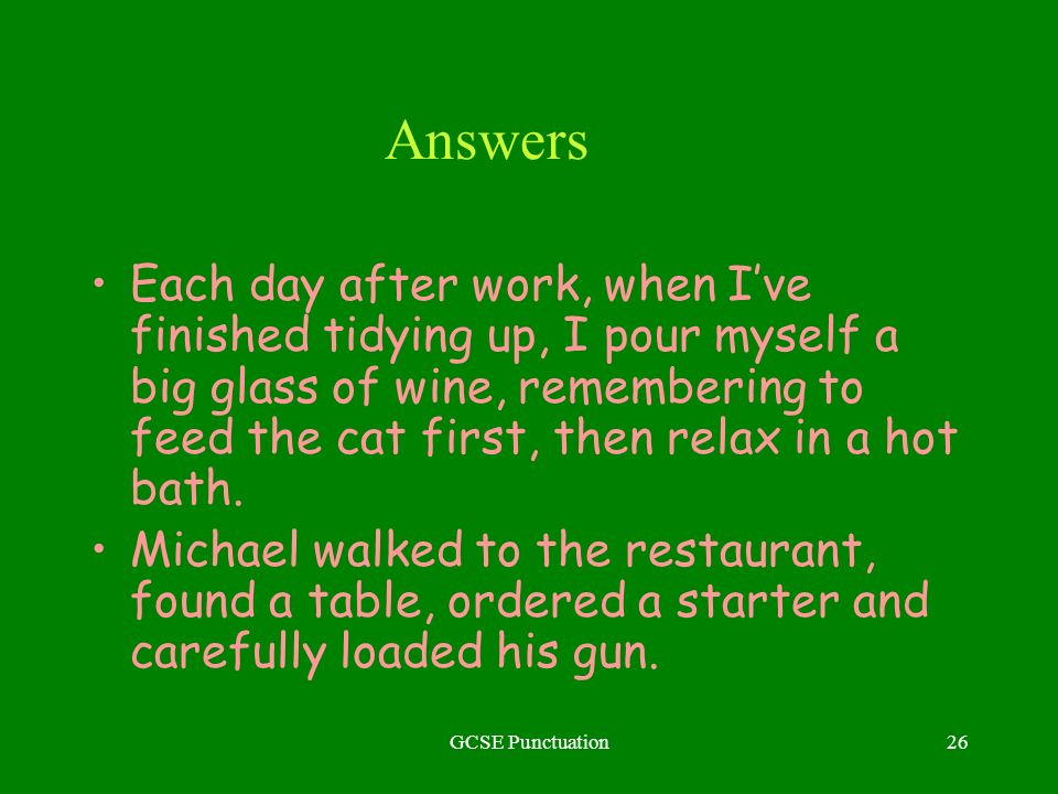 GCSE Punctuation26 Answers Each day after work, when Ive finished tidying up, I pour myself a big glass of wine, remembering to feed the cat first, then relax in a hot bath.
