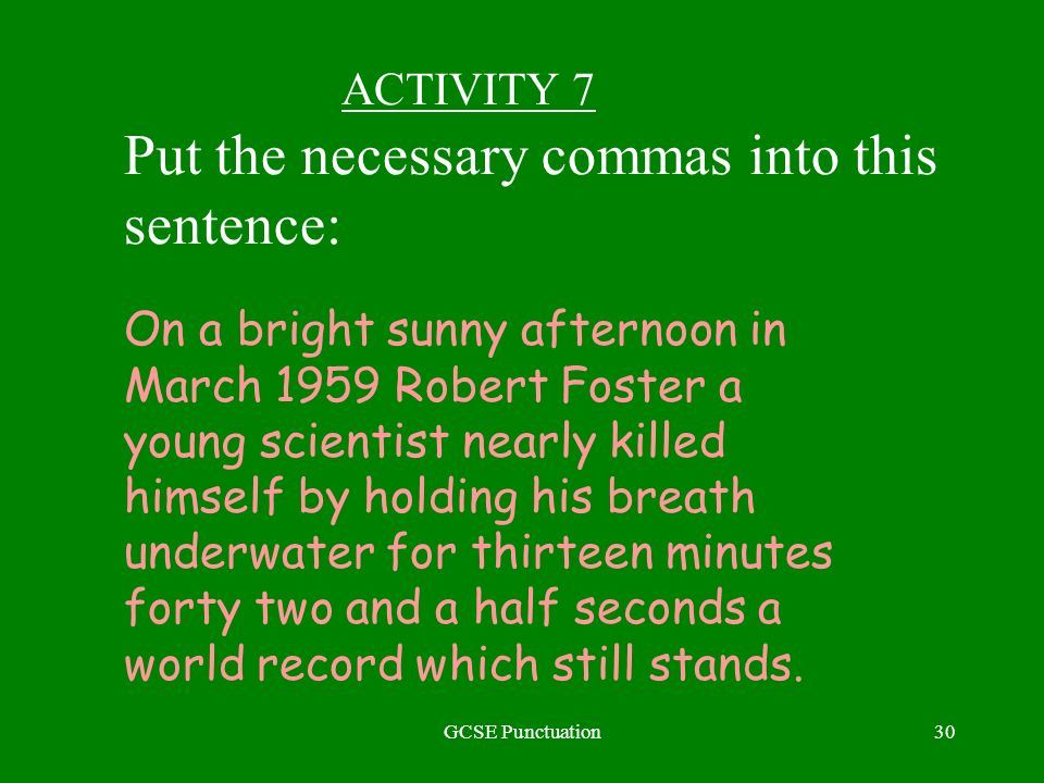 GCSE Punctuation30 ACTIVITY 7 Put the necessary commas into this sentence: On a bright sunny afternoon in March 1959 Robert Foster a young scientist nearly killed himself by holding his breath underwater for thirteen minutes forty two and a half seconds a world record which still stands.