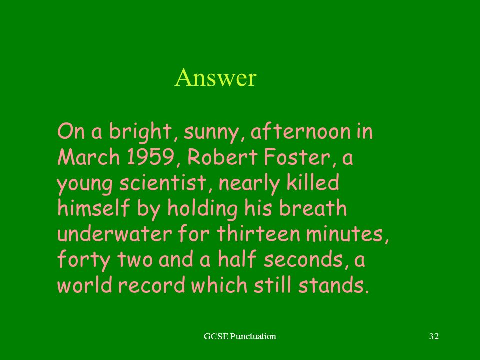GCSE Punctuation32 Answer On a bright, sunny, afternoon in March 1959, Robert Foster, a young scientist, nearly killed himself by holding his breath u