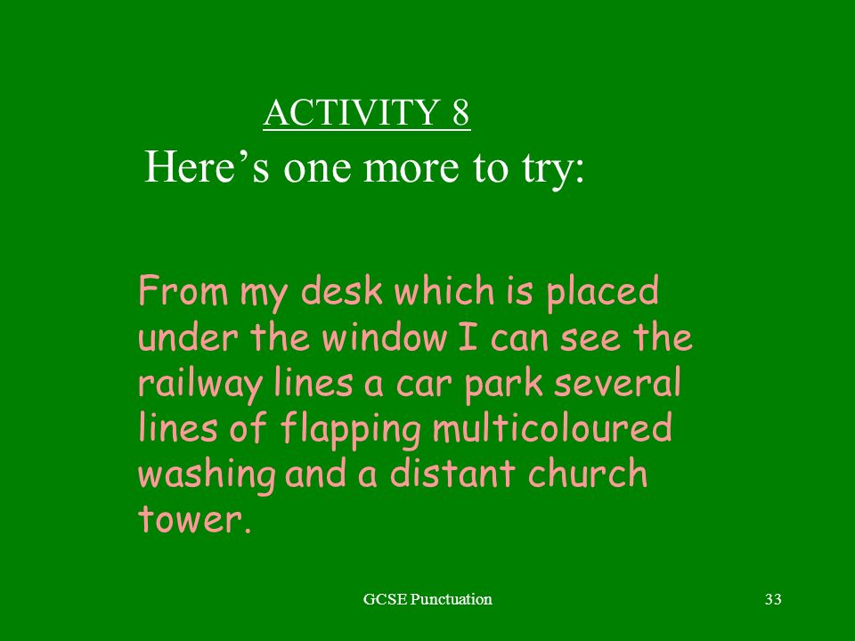 GCSE Punctuation33 ACTIVITY 8 Heres one more to try: From my desk which is placed under the window I can see the railway lines a car park several lines of flapping multicoloured washing and a distant church tower.