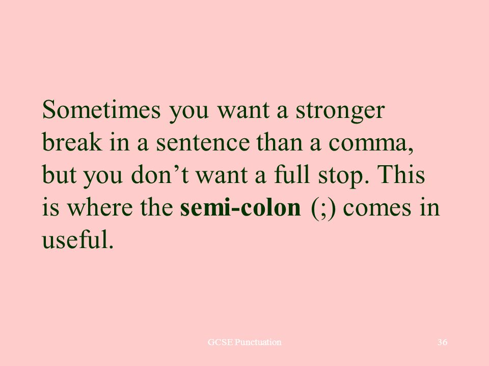 GCSE Punctuation36 Sometimes you want a stronger break in a sentence than a comma, but you dont want a full stop. This is where the semi-colon (;) com