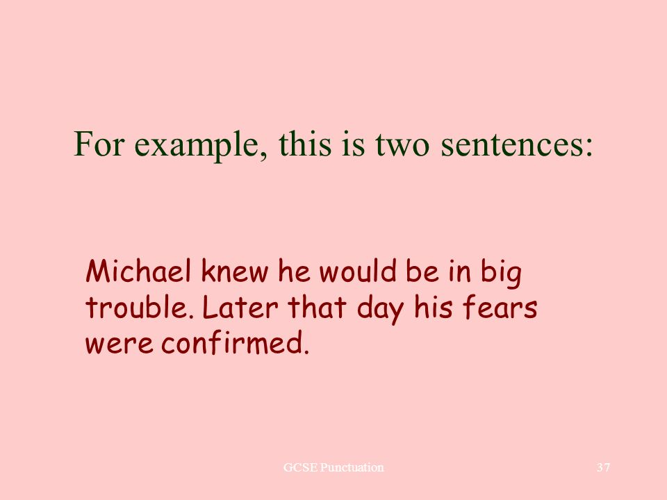 GCSE Punctuation37 For example, this is two sentences: Michael knew he would be in big trouble. Later that day his fears were confirmed.