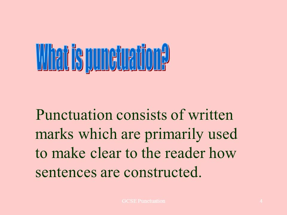 GCSE Punctuation4 Punctuation consists of written marks which are primarily used to make clear to the reader how sentences are constructed.