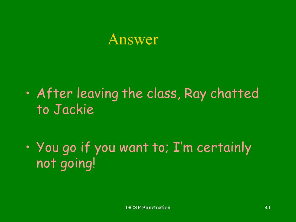GCSE Punctuation41 Answer After leaving the class, Ray chatted to Jackie You go if you want to; Im certainly not going!