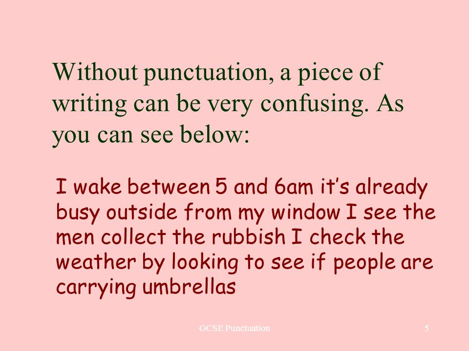 GCSE Punctuation6 Just putting in full stops at the end of a sentence and capital letters at the beginning makes it much easier to read: I wake between 5 and 6am.