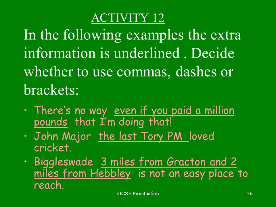 GCSE Punctuation56 ACTIVITY 12 In the following examples the extra information is underlined. Decide whether to use commas, dashes or brackets: Theres
