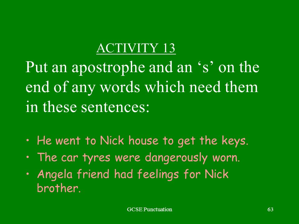 GCSE Punctuation63 ACTIVITY 13 Put an apostrophe and an s on the end of any words which need them in these sentences: He went to Nick house to get the keys.