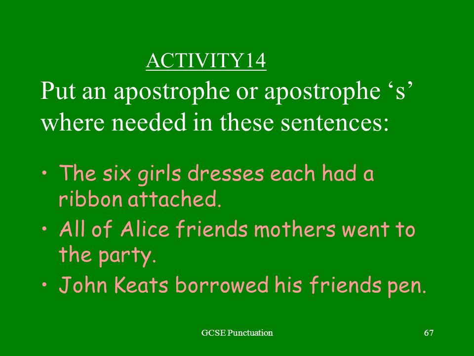 GCSE Punctuation67 ACTIVITY14 Put an apostrophe or apostrophe s where needed in these sentences: The six girls dresses each had a ribbon attached.