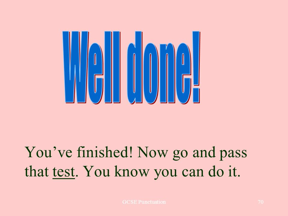 GCSE Punctuation70 Youve finished! Now go and pass that test. You know you can do it.