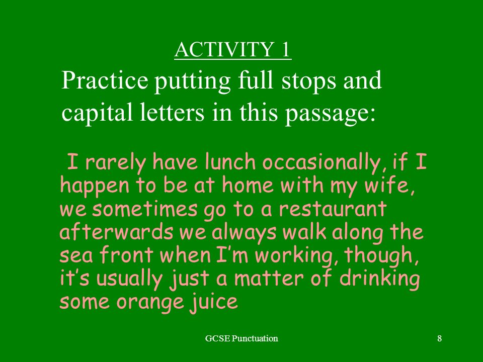 GCSE Punctuation8 ACTIVITY 1 Practice putting full stops and capital letters in this passage: I rarely have lunch occasionally, if I happen to be at h