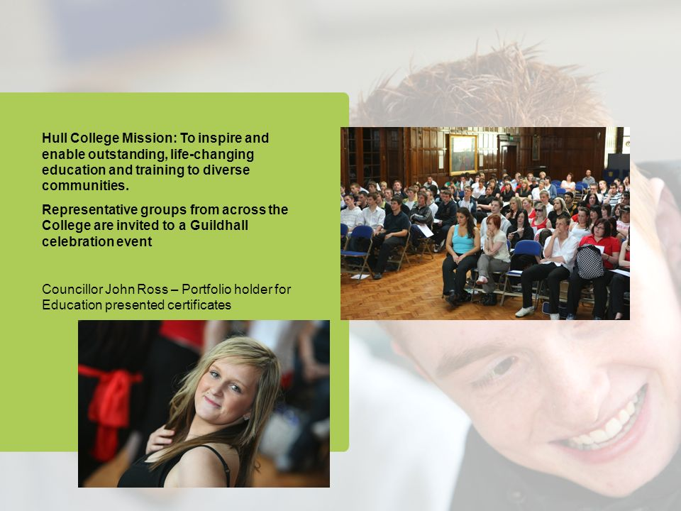 Hull College Mission: To inspire and enable outstanding, life-changing education and training to diverse communities.
