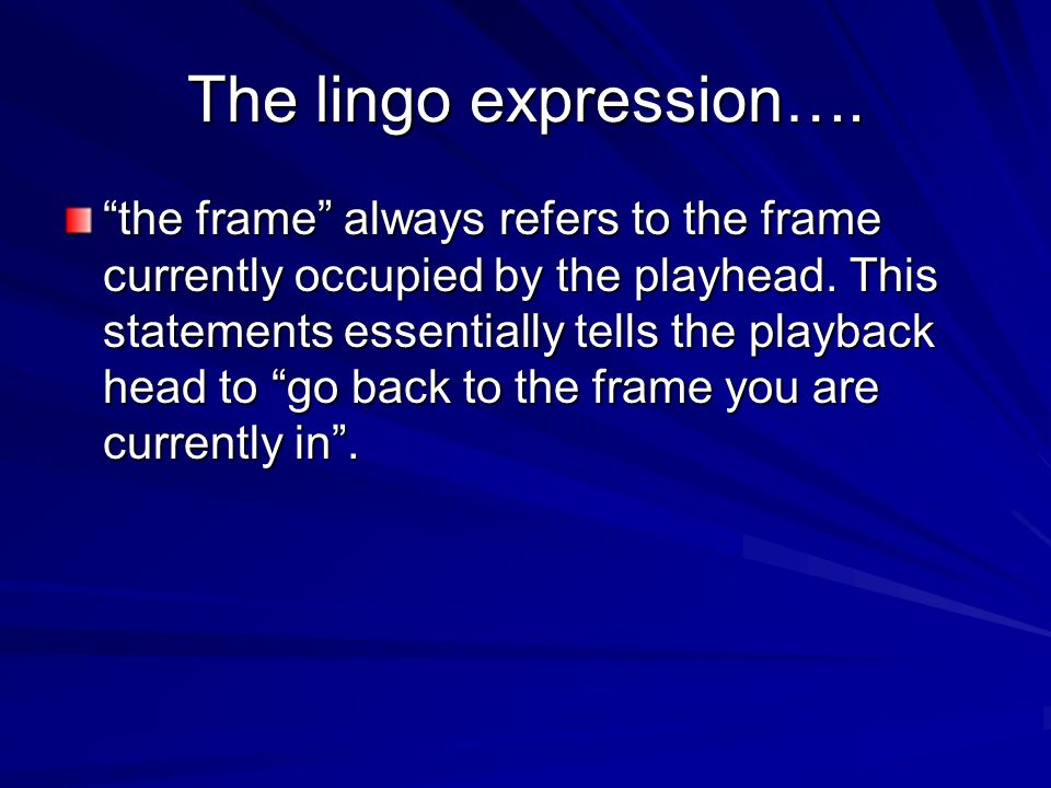 The lingo expression…. the frame always refers to the frame currently occupied by the playhead. This statements essentially tells the playback head to
