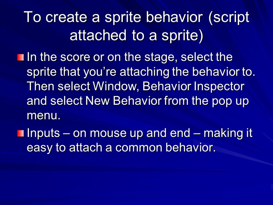 To create a sprite behavior (script attached to a sprite) In the score or on the stage, select the sprite that youre attaching the behavior to. Then s