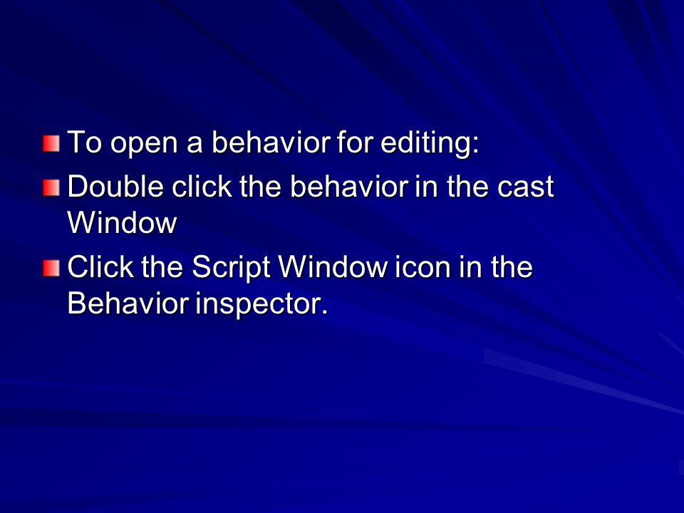 To open a behavior for editing: Double click the behavior in the cast Window Click the Script Window icon in the Behavior inspector.