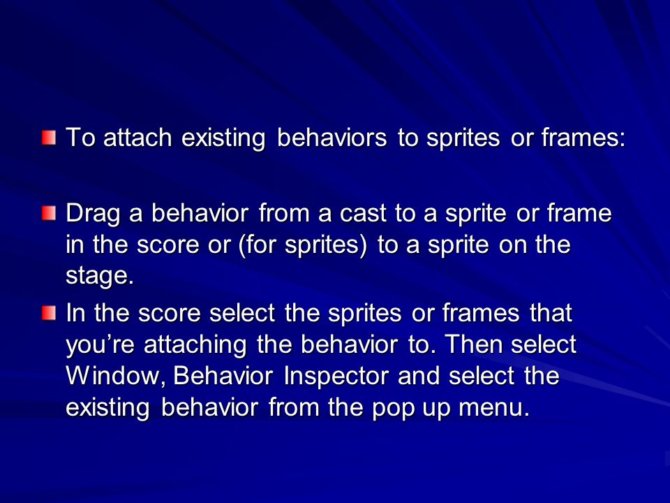 To attach existing behaviors to sprites or frames: Drag a behavior from a cast to a sprite or frame in the score or (for sprites) to a sprite on the s