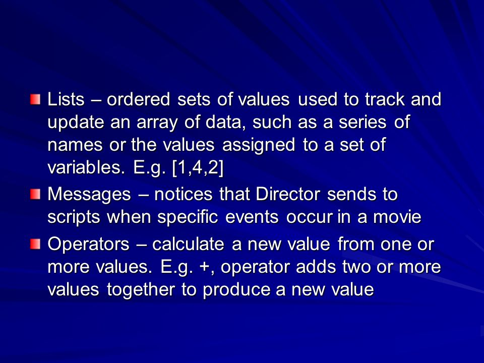 Lists – ordered sets of values used to track and update an array of data, such as a series of names or the values assigned to a set of variables. E.g.